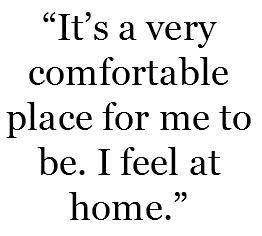 """""""It's a very comfortable place for me to be. I feel at home."""""""